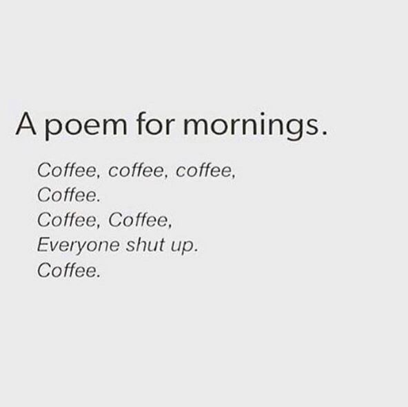 Text - A poem for mornings. Coffee, coffee, coffee, Coffee Coffee, Coffee Everyone shut up. Coffee.