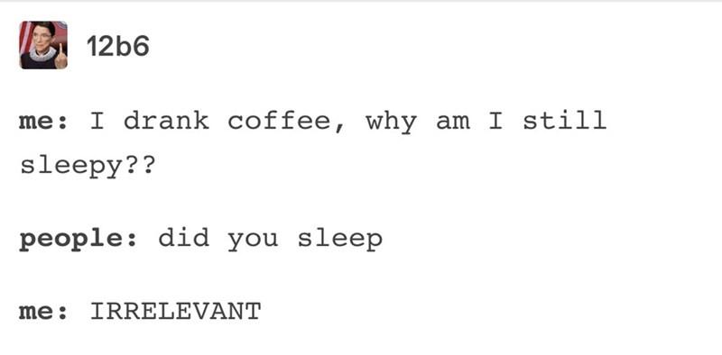 Text - 12b6 I drank coffee, why am I still me: sleepy?? people: did you sleep IRRELEVANT me: