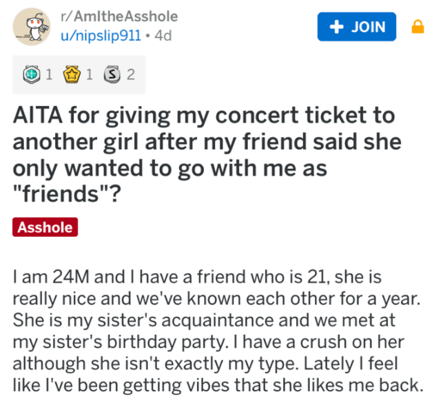 """reddit meme - Text - r/AmItheAsshole + JOIN u/nipslip911 4d 1 2 1 AITA for giving my concert ticket to another girl after my friend said she only wanted to go with me as """"friends""""? Asshole I am 24M and I have a friend who is 21, she is really nice and we've known each other for a year. She is my sister's acquaintance and we met at my sister's birthday party. I have a crush on her although she isn't exactly my type. Lately I feel like I've been getting vibes that she likes me back."""