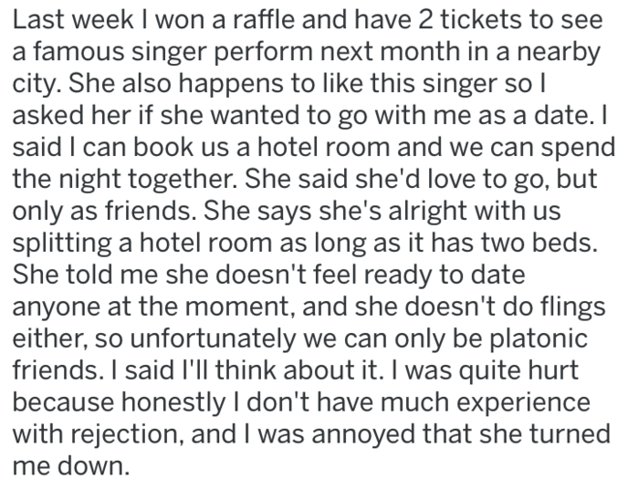 reddit meme - Text - Last week I won a raffle and have 2 tickets to a famous singer perform next month in a nearby city. She also happens to like this singer so I asked her if she wanted to go with me as a date. I said I can book us a hotel room and we can spend the night together. She said she'd love to go, but only as friends. She says she's alright with us splitting a hotel room as long as it has two beds. She told me she doesn't feel ready to date anyone at the moment, and she doesn't do fli