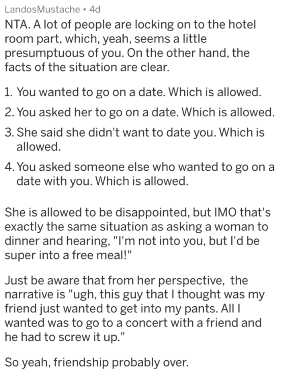 reddit meme - Text - LandosMustache 4d NTA. A lot of people are locking on to the hotel room part, which, yeah, seems a little presumptuous of you. On the other hand, the facts of the situation are clear. 1. You wanted to go on a date. Which is allowed. 2. You asked her to go on a date. Which is allowed. 3. She said she didn't want to date you. Which is allowed 4.You asked someone else who wanted to go on a date with you. Which is allowed. She is allowed to be disappointed, but IMO that's exactl