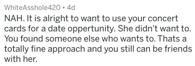 reddit meme - Text - WhiteAsshole420. 4d NAH. It is alright to want to use your concert cards for a date oppertunity. She didn't want to. You found someone else who wants to. Thats a totally fine approach and you still can be friends with her.