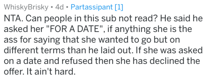 """reddit meme - Text - WhiskyBrisky 4d Partassipant [1] NTA. Can people in this sub not read? He said he asked her """"FORA DATE"""", if anything she is the ass for saying that she wanted to go but on different terms than he laid out. If she was asked on a date and refused then she has declined the offer. It ain't hard."""