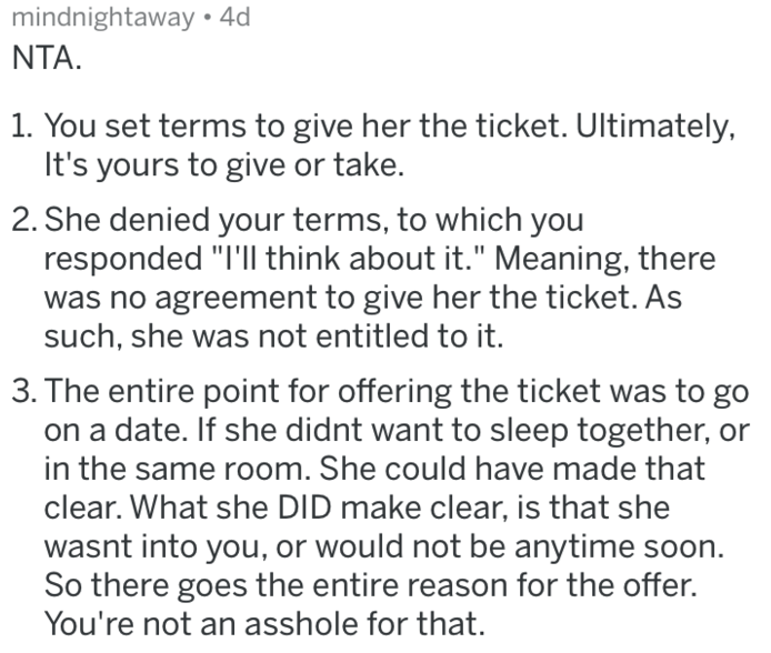 """reddit meme - Text - mindnightaway 4d NTA 1. You set terms to give her the ticket. Ultimately, It's yours to give or take. 2. She denied your terms, to which you responded """"I'll think about it."""" Meaning, there was no agreement to give her the ticket. As such, she was not entitled to it. 3. The entire point for offering the ticket a date. If she didnt want to sleep together, o in the same room. She could have made that clear. What she DID make clear, is that she wasnt into you, or would not be an"""