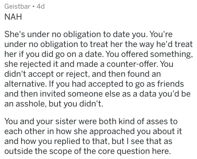 reddit meme - Text - Geistbar 4d NAH She's under no obligation to date you. You're under no obligation to treat her the way he'd treat her if you did go on a date. You offered something she rejected it and made a counter-offer. You didn't accept or reject, and then found an alternative. If you had accepted to go as friends and then invited someone else as a data you'd be an asshole, but you didn't. You and your sister were both kind of asses to each other in how she approached you about it and h