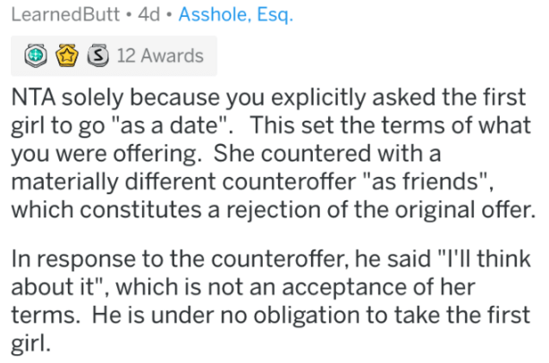 """reddit meme - Text - LearnedButt 4d Asshole, Esq S 12 Awards NTA solely because you explicitly asked the first girl to go """"as a date"""". This set the terms of what you were offering. She countered with a materially different counteroffer """"as friends"""", which constitutes a rejection of the original offer. In response to the counteroffer, he said """"I'll think about it"""", which is not an acceptance of her terms. He is under no obligation to take the first girl"""