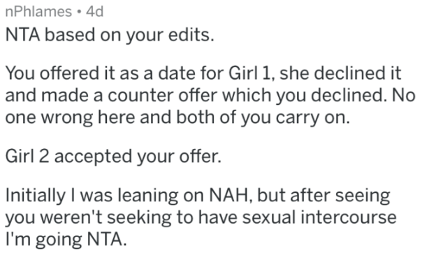 reddit meme - Text - nPhlames 4d NTA based on your edits. You offered it as a date for Girl 1, she declined it and made a counter offer which you declined. No one wrong here and both of you carry on. Girl 2 accepted your offer. Initially I was leaning on NAH, but after seeing you weren't seeking to have sexual intercourse I'm going NTA.
