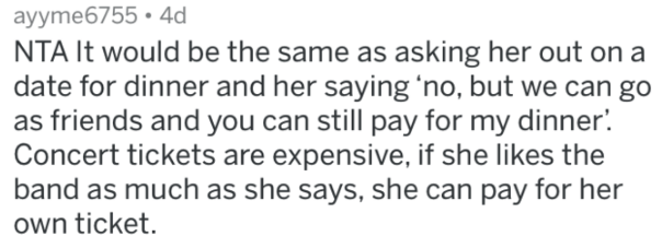 reddit meme - Text - ayyme6755.4d NTA It would be the same as asking her out on a date for dinner and her saying 'no, but we can go as friends and you can still pay for my dinner Concert tickets are expensive, if she likes the band as much as she says, she can pay for her own ticket.