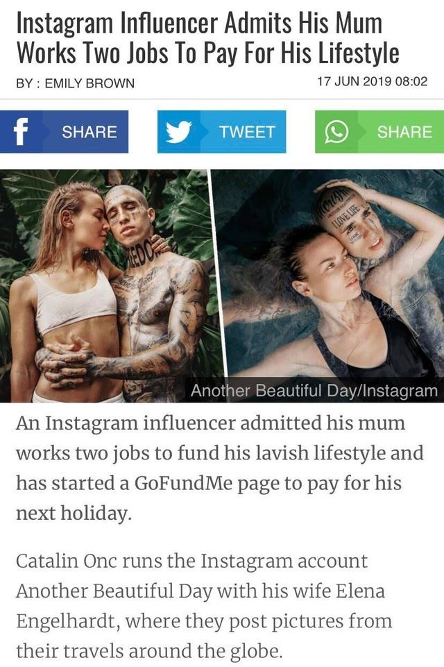 trashy - Text - Instagram Influencer Admits His Mum Works Two Jobs To Pay For His Lifestyle BY EMILY BROWN 17 JUN 2019 08:02 f SHARE TWEET SHARE ILOVE LIFE Another Beautiful Day/Instagram An Instagram influencer admitted his mum works two jobs to fund his lavish lifestyle and has started a GoFundMe page to pay for his next holiday. Catalin Onc runs the Instagram account Another Beautiful Day with his wife Elena Engelhardt, where they post pictures from their travels around the globe.