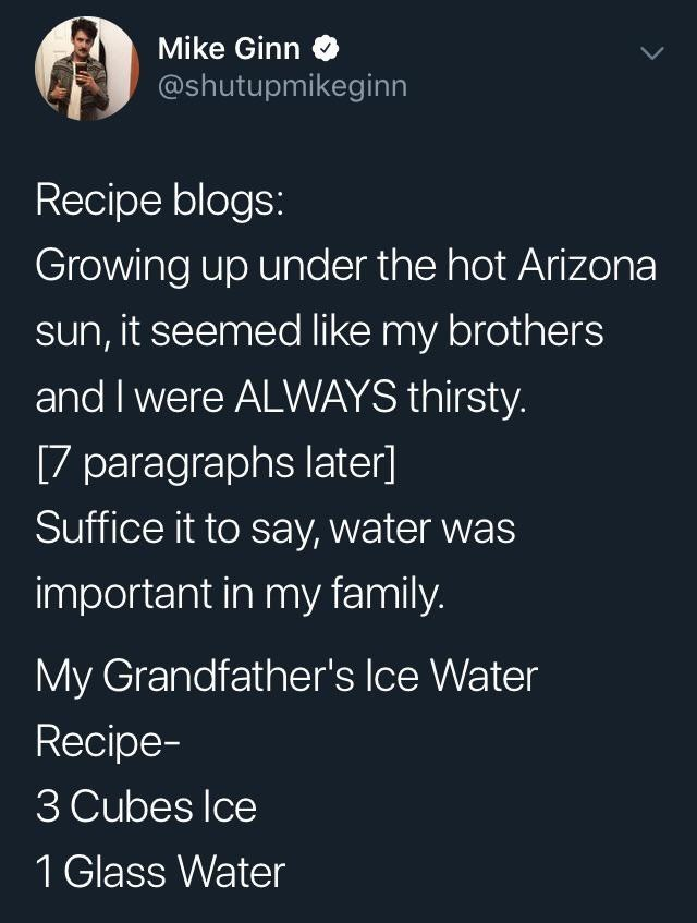 meme - Text - Mike Ginn @shutupmikeginn Recipe blogs: Growing up under the hot Arizona sun, it seemed like my brothers and I were ALWAYS thirsty. [7 paragraphs later] Suffice it to say, water was important in my family. My Grandfather's Ice Water Recipe- 3 Cubes Ice 1 Glass Water