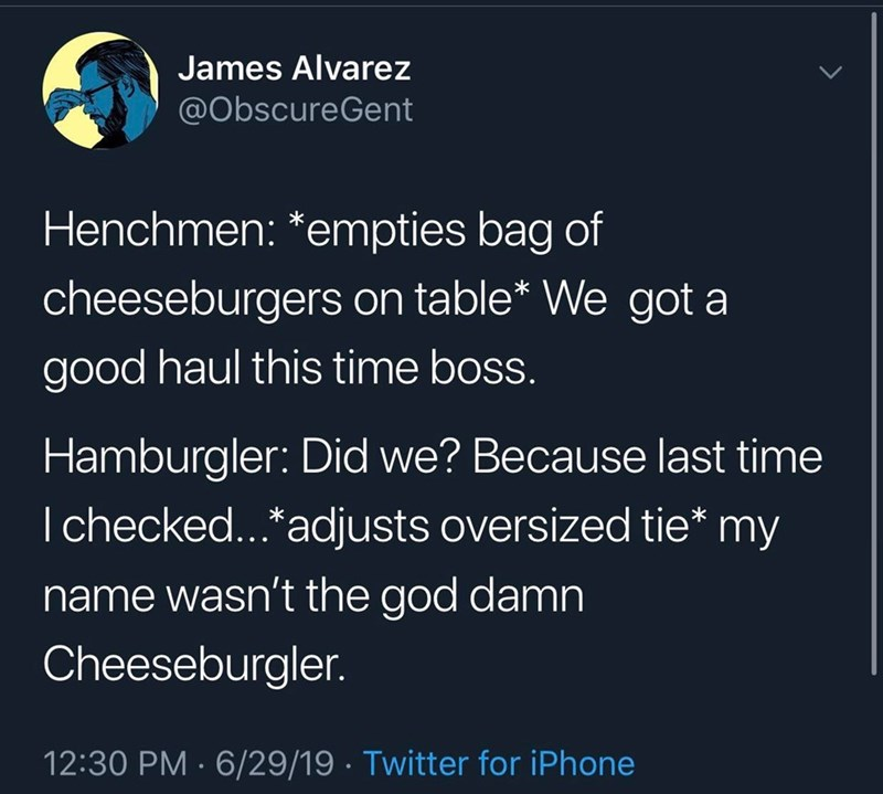 meme - Text - James Alvarez @ObscureGent Henchmen: *empties bag of cheeseburgers on table* We got a good haul this time boss. Hamburgler: Did we? Because last time I checked...*adjusts oversized tie* my name wasn't the god damn Cheeseburgler. 12:30 PM 6/29/19 Twitter for iPhone