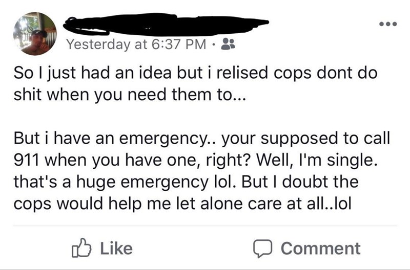 meme - Text - Yesterday at 6:37 PM So I just had an idea but i relised cops dont do shit when you need them to... But i have an emergency.. your supposed to call 911 when you have one, right? Well, I'm single. that's a huge emergency lol. But I doubt the cops would help me let alone care at all..lol Like Comment
