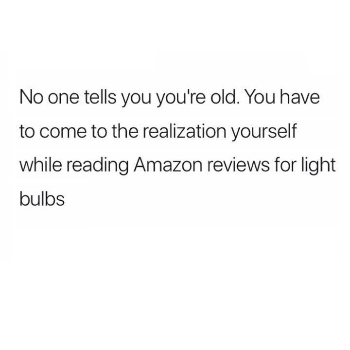 meme - Text - No one tells you you're old. You have to come to the realization yourself while reading Amazon reviews for light bulbs