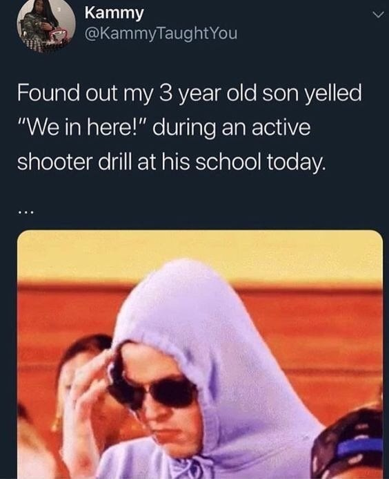 """meme - Text - Kammy @KammyTaughtYou Found out my 3 year old son yelled """"We in here!"""" during an active shooter drill at his school today."""