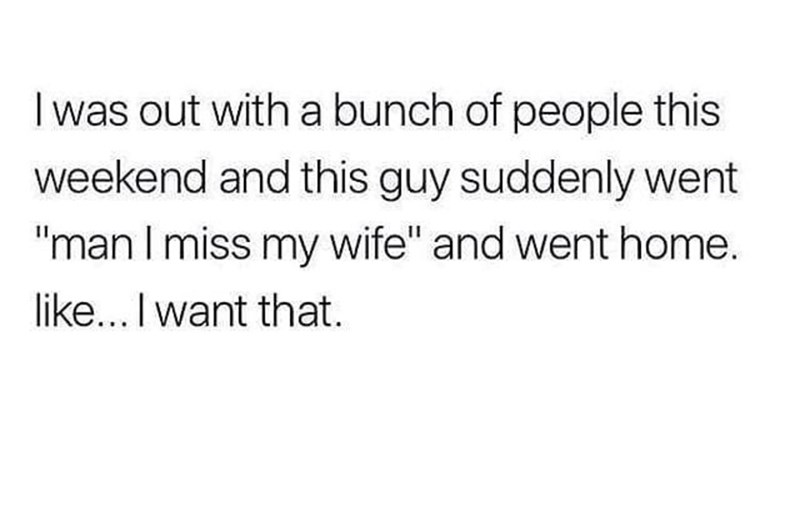 """meme - Text - I was out with a bunch of people this weekend and this guy suddenly went """"man I miss my wife"""" and went home. like... I want that."""