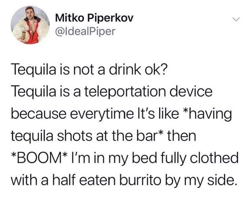 meme - Text - Mitko Piperkov @ldealPiper Tequila is not a drink ok? Tequila is a teleportation device because everytime It's like *having tequila shots at the bar* then BOOM* I'm in my bed fully clothed with a half eaten burrito by my side.
