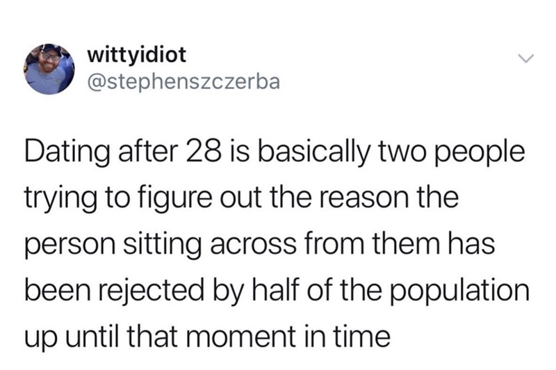 meme - Text - wittyidiot @stephenszczerba Dating after 28 is basically two people trying to figure out the reason the person sitting across from them has been rejected by half of the population up until that moment in time
