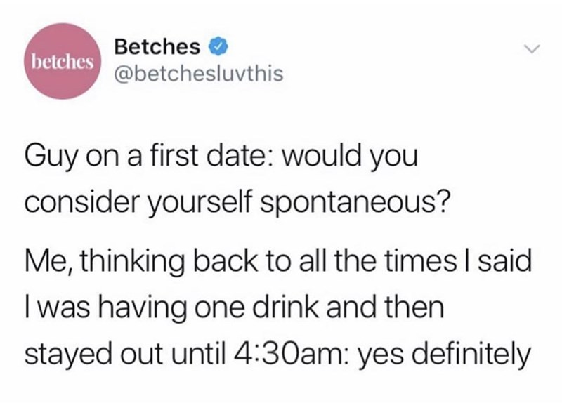 meme - Text - Betches betches@betchesluvthis Guy on a first date: would you consider yourself spontaneous? Me, thinking back to all the times I said I was having one drink and then stayed out until 4:30am: yes definitely