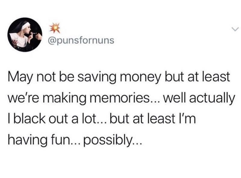 meme - Text - @punsfornuns May not be saving money but at least we're making memories... well actually Iblack out a lot... but at least I'm having fun... possibly..