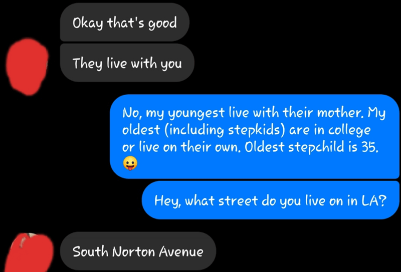Text - Okay that's good They live with you No, my youngest live with their mother. My oldest (including stepkids) or live on their own. Oldest stepchild is 35. are in college Hey, what street do you live on in LA? South Norton Avenue