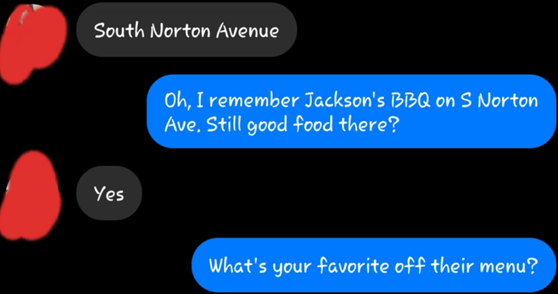 Text - South Norton Avenue Oh, I remember Jackson's BBQ on S Norton Ave. Still good food there? Yes What's your faVorite off their menu?