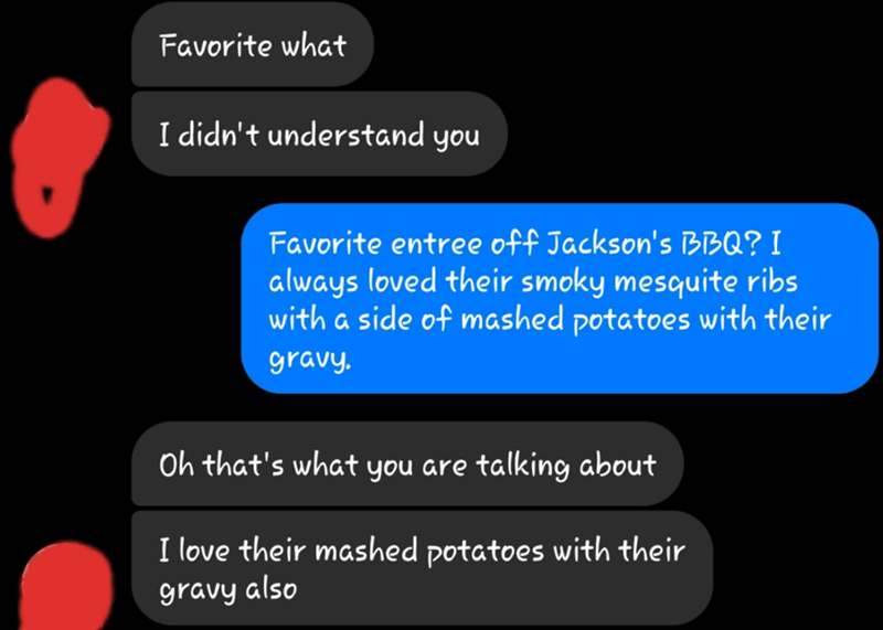 Text - Favorite what I didn't understand you Favorite entree off Jackson's BBQ? I always loved their smoky mesquite ribs with a side of mashed potatoes with their gravy. Oh that's what you are talking about I love their mashed potatoes with their gravy also