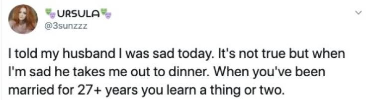 tweet - Text - URSULA @3sunzzz I told my husband I was sad today. It's not true but when I'm sad he takes me out to dinner. When you've been married for 27+ years you learn a thing or two.