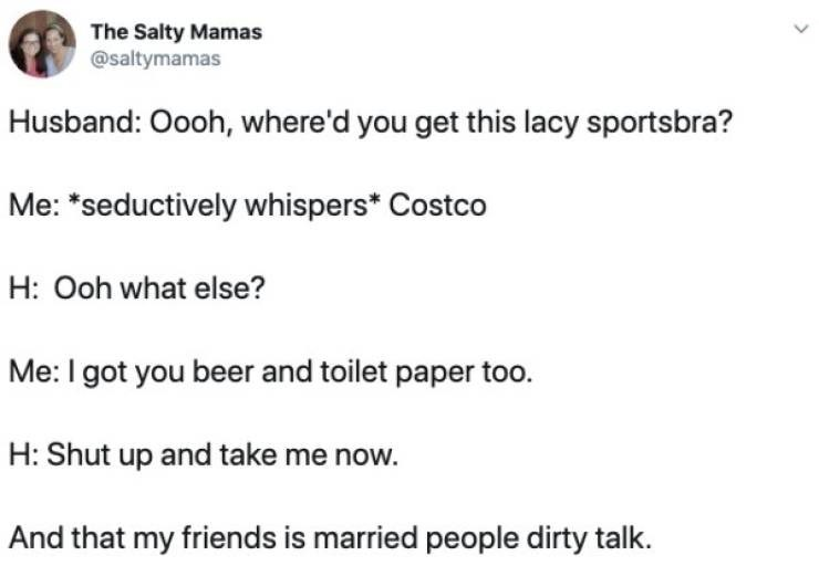 """tweet - Text - The Salty Mamas @saltymamas Husband: Oooh, where'd you get this lacy sportsbra? Me: """"seductively whispers* Costco H: Ooh what else? Me: I got you beer and toilet paper too. H: Shut up and take me now. And that my friends is married people dirty talk."""