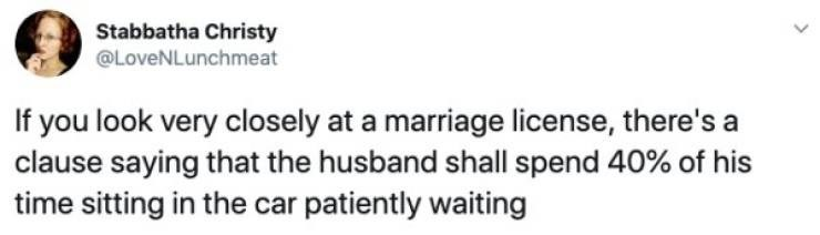 tweet - Text - Stabbatha Christy @LoveNLunchmeat If you look very closely at a marriage license, there's a clause saying that the husband shall spend 40% of his time sitting in the car patiently waiting