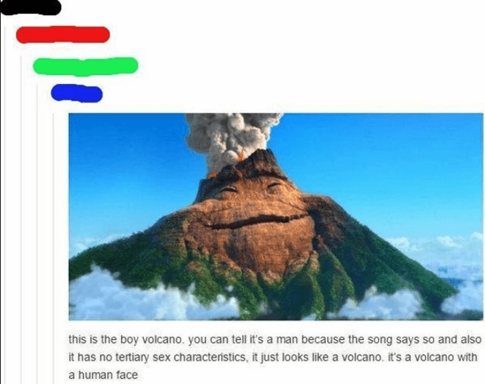 Nature - this is the boy volcano. you can tell it's a man because the song says so and also it has no tertiary sex characteristics, it just looks like a volcano. it's a volcano with a human face