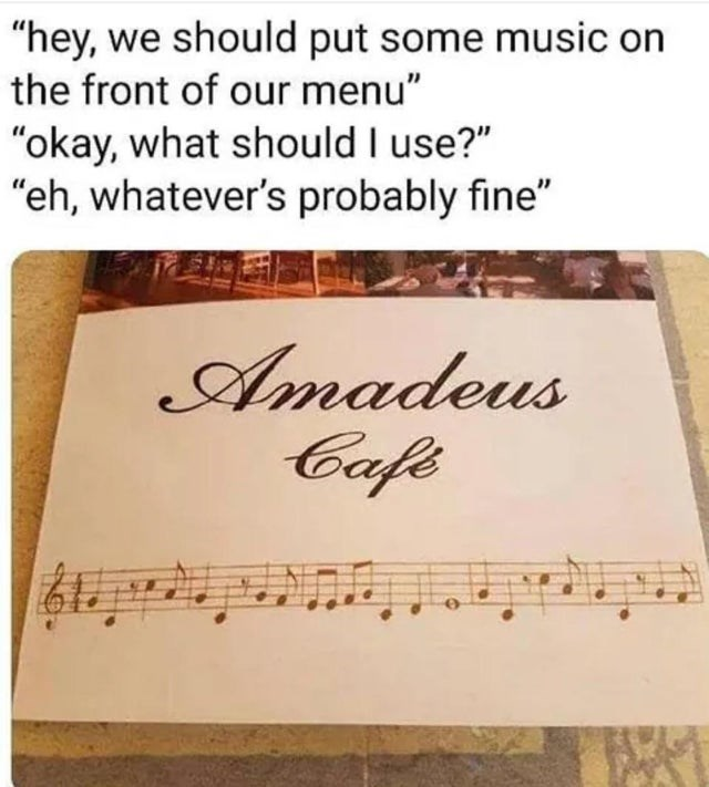 """Text - """"hey, we should put some music on the front of our menu"""" """"okay, what should I use?"""" """"eh, whatever's probably fine"""" Amadeus Cafe"""