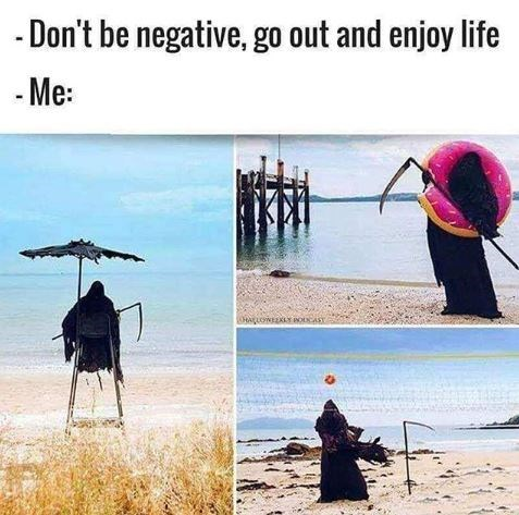 Meme - Organism - -Don't be negative, go out and enjoy life Me: