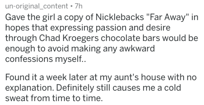 """Text - un-original_content 7h Gave the girl a copy of Nicklebacks """"Far Away"""" in hopes that expressing passion and desire through Chad Kroegers chocolate bars would be enough to avoid making any awkward confessions myself.. Found it a week later at my aunt's house with explanation. Definitely still causes me a cold sweat from time to time."""