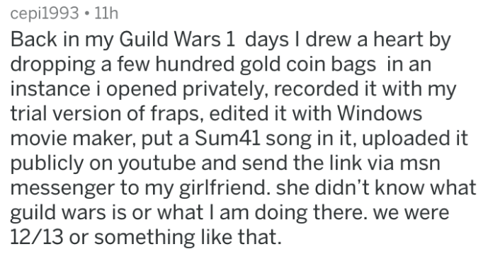 Text - cepi1993 11h Back in my Guild Wars 1 days I drew a heart by dropping a few hundred gold coin bags in an instance i opened privately, recorded it with my trial version of fraps, edited it with Windows movie maker, put a Sum41 song in it, uploaded it publicly on youtube and send the link via msn messenger to my girlfriend. she didn't know what guild wars is or what I am doing there. we were 12/13 or something like that.