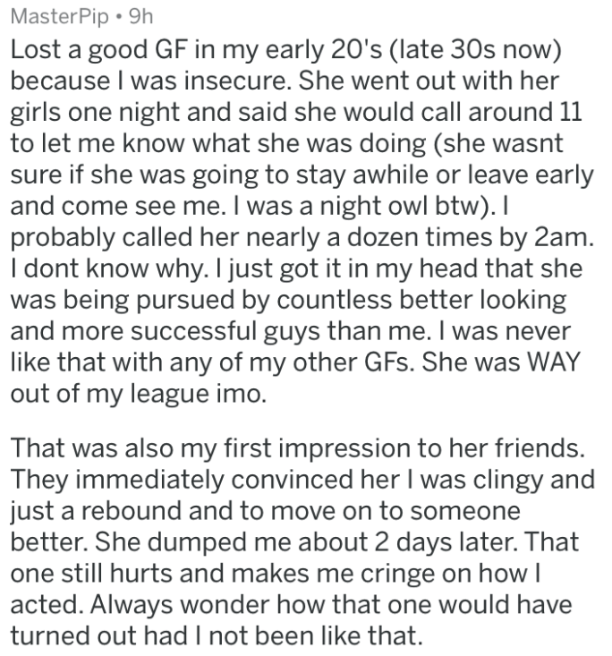 Text - MasterPip 9h Lost a good GF in my early 20's (late 30s now) because I was insecure. She went out with her girls one night and said she would call around 11 to let me know what she was doing (she wasnt sure if she was going to stay awhile or leave early and come see me. I was a night owl btw).I probably called her nearly a dozen times by 2am. I dont know why. I just got it in my head that she was being pursued by countless better looking and more successful guys than me. I was never like t