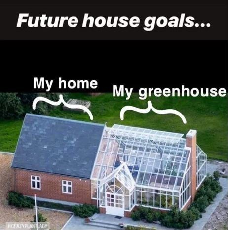 Meme - Property - Future house goals... My home My greenhouse CRAZYPLANTLADY