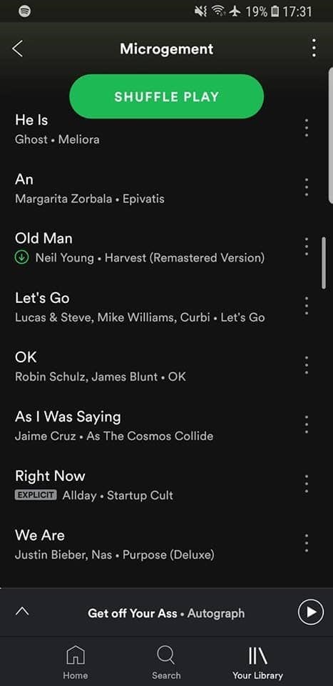 Text - 19% 17:31 Microgement SHUFFLE PLAY He Is Ghost Meliora An Margarita Zorbala Epivatis Old Man Neil Young Harvest (Remastered Version) Let's Go Lucas & Steve, Mike Williams, Curbi Let's Go OK Robin Schulz, James Blunt OK As I Was Saying Jaime Cruz As The Cosmos Collide Right Now EXPLICIT Allday Startup Cult We Are Justin Bieber, Nas Purpose (Deluxe) Get off Your Ass Autograph Home Search Your Library G