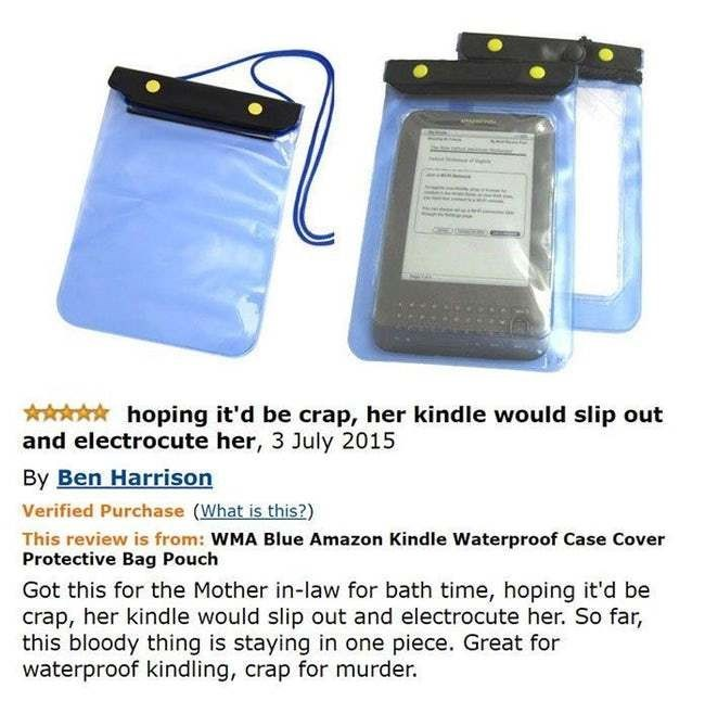 amazon review - Handheld device accessory - hoping it'd be crap, her kindle would slip out and electrocute her, 3 July 2015 By Ben Harrison Verified Purchase (What is this?) This review is from: WMA Blue Amazon Kindle Waterproof Case Cover Protective Bag Pouch Got this for the Mother in-law for bath time, hoping it'd be crap, her kindle would slip out and electrocute her. So far, this bloody thing is staying in one piece. Great for waterproof kindling, crap for murder