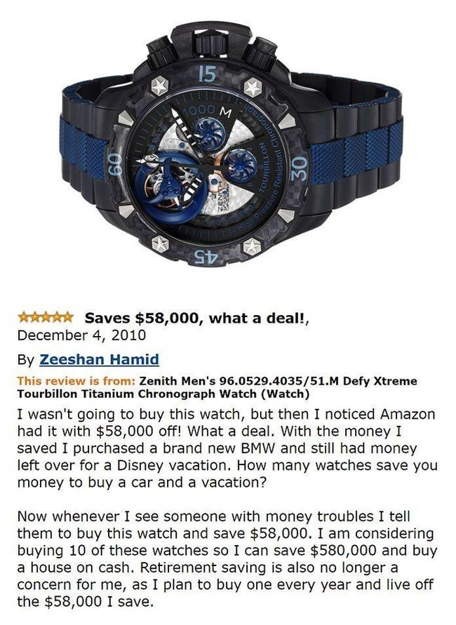 amazon review - Analog watch - 15 000 45 Saves $58,000, what a deal!, December 4, 2010 By Zeeshan Hamid This review is from: Zenith Men's 96.0529.4035/51.M Defy Xtreme Tourbillon Titanium Chronograph Watch (Watch) I wasn't going to buy this watch, but then I noticed Amazon had it with $58,000 off! What a deal. With the money I saved I purchased a brand new BMW and still had money left over for a Disney vacation. How many watches save you money to buy a car and a vacation? Now whenever I see some
