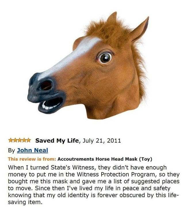 amazon review - Horse - Saved My Life, July 21, 2011 By John Neal This review is from: Accoutrements Horse Head Mask (Toy) When I turned State's Witness, they didn't have enough money to put me in the Witness Protection Program, so they bought me this mask and gave me a list of suggested places to move. Since then I've lived my life in peace and safety knowing that my old identity is forever obscured by this life- saving item