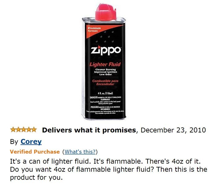 amazon review - Product - Premium Formula zippo Lighter Fluid Cleaner Burning Improved Ignition Low Odor Combustible para Encendedor 4A. ot (118ml) DANGER uca aL FLAMMABLE dl ef e beck penel PEUGRONOOVOOLS O INFLAMABLE edeete itr ade Delivers what it promises, December 23, 2010 By Corey Verified Purchase (What's this?) It's a can of lighter fluid. It's flammable. There's 40z of it Do you want 4oz of flammable lighter fluid? Then this is the product for you
