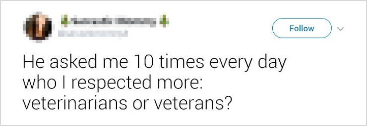 Text - Follow He asked me 10 times every day who I respected more: veterinarians or veterans?