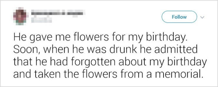 Text - Follow He gave me flowers for my birthday. Soon, when he was drunk he admitted that he had forgotten about my birthday and taken the flowers from a memorial.