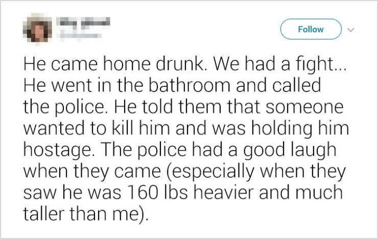 Text - Follow He came home drunk. We had a fight... He went in the bathroom and called the police. He told them that someone wanted to kill him and was holding him hostage. The police had a good laugh when they came (especially when they saw he was 160 lbs heavier and much taller than me).