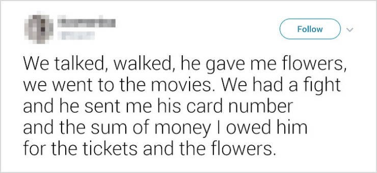 Text - Follow We talked, walked, he gave me flowers, we went to the movies. We had a fight and he sent me his card number and the sum of money I owed him for the tickets and the flowers.