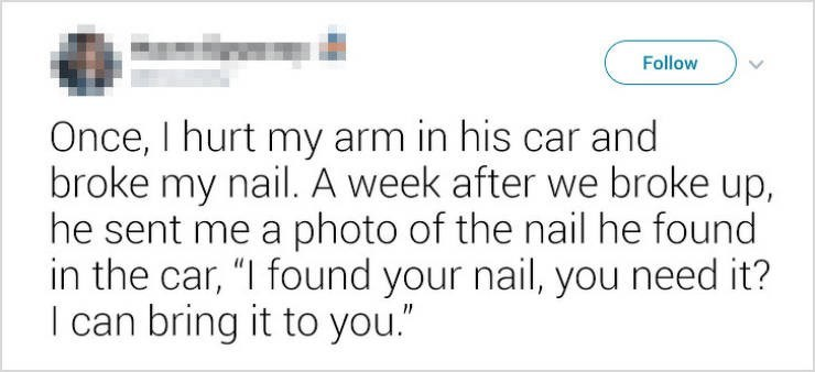 """Text - Follow Once, I hurt my arm in his car and broke my nail. A week after we broke up, he sent me a photo of the nail he found in the car, """"I found your nail, you need it? I can bring it to you."""""""