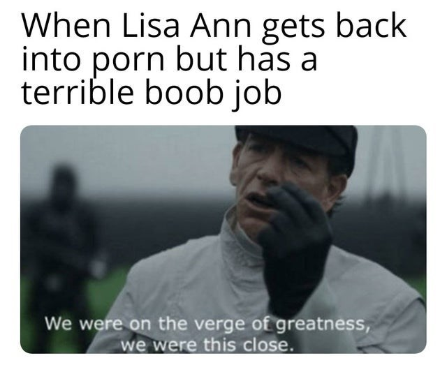 Text - When Lisa Ann gets back into porn but has a terrible boob job We were on the verge of greatness, we were this close.