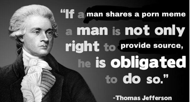 """Text - """"If a man shares a porn meme a man is not only right to provide source, he is obligated to do so."""" -Thomas Jefferson"""