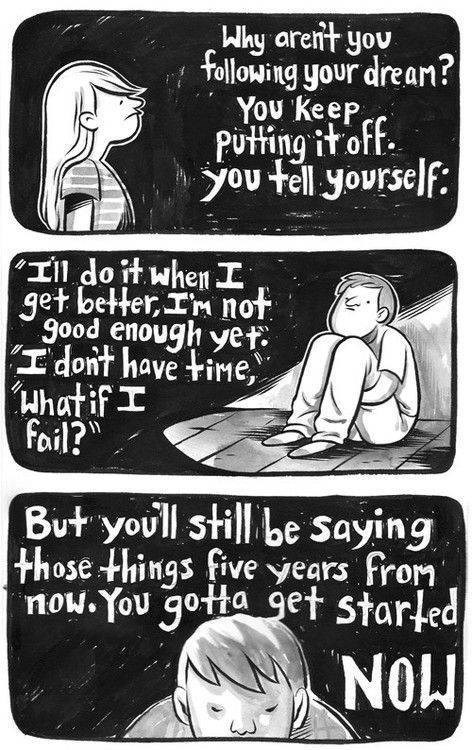 motivational memes - Cartoon - Why arent you Following your drean?| You Keep Putting it off. you tell yourself: Tll do t whenI get betterIM not good enough yet I dont have time, What ifI fail? But youll still be saying those things fiveyears from now. You gotta get started MON