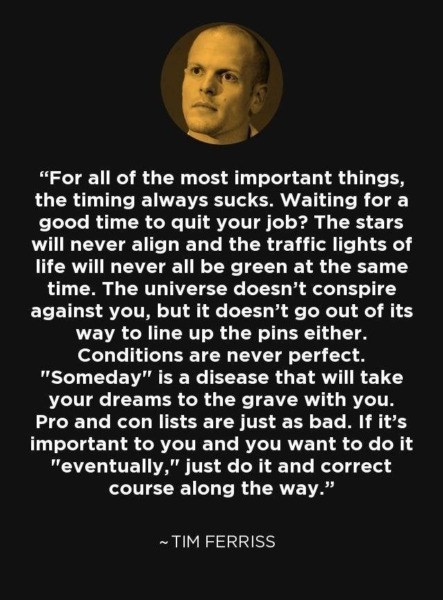 "motivational memes - Text - ""For all of the most important things, the timing always sucks. Waiting for a good time to quit your job? The stars will never align and the traffic lights of life will never all be green at the same time. The universe doesn't conspire against you, but it doesn't go out of its way to line up the pins either. Conditions are never perfect. ""Someday"" is a disease that will take your dreams to the grave with you. Pro and con lists are just as bad. If it's important to you"